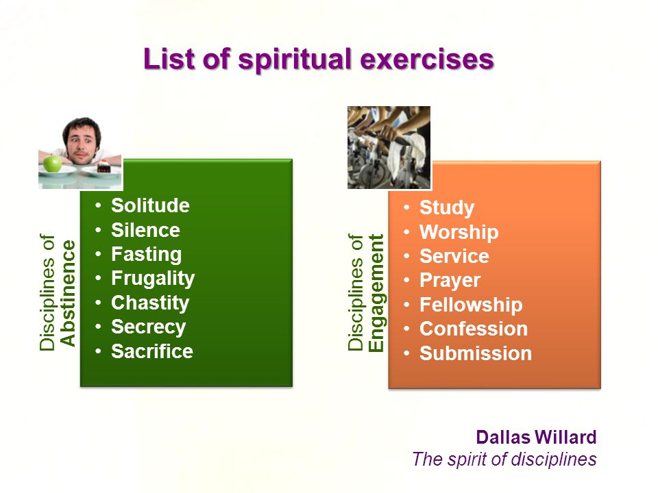 List of spiritual exercises Disciplines of Abstinence Solitude Silence Fasting Frugality Chastity Secrecy Sacrifice Disciplines of Engagement Study Wo