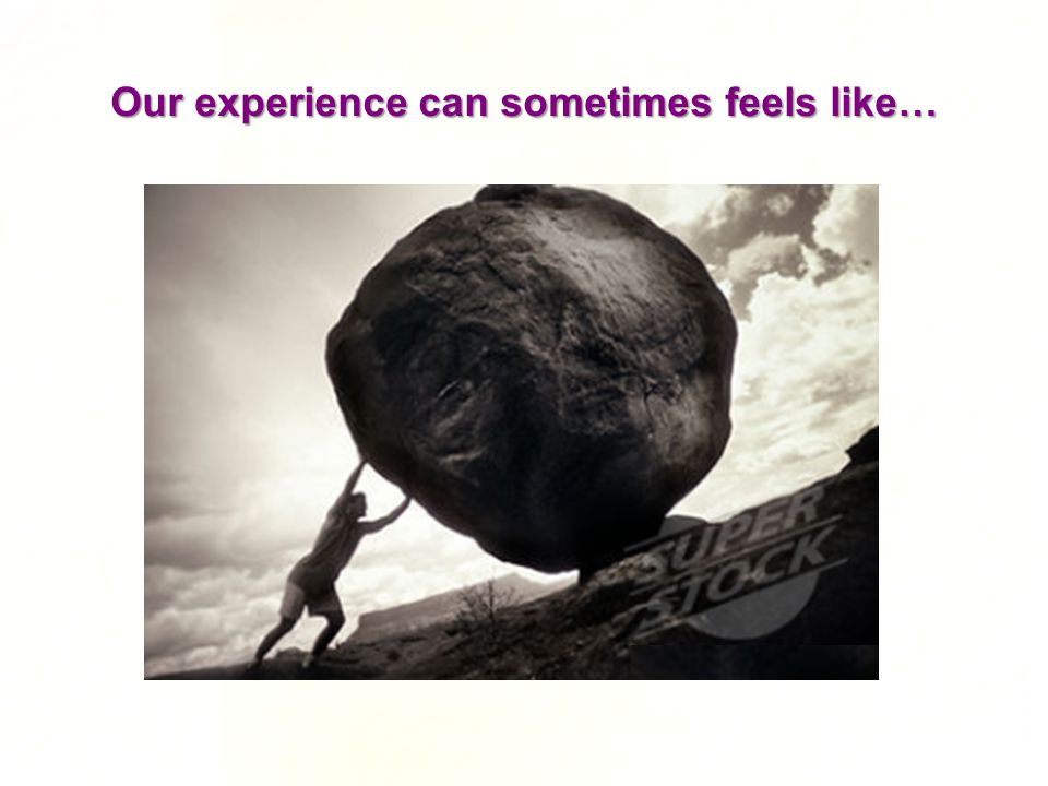 Our experience can sometimes feels like…