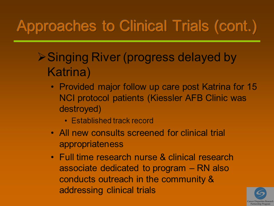  Singing River (progress delayed by Katrina) Provided major follow up care post Katrina for 15 NCI protocol patients (Kiessler AFB Clinic was destroyed) Established track record All new consults screened for clinical trial appropriateness Full time research nurse & clinical research associate dedicated to program – RN also conducts outreach in the community & addressing clinical trials