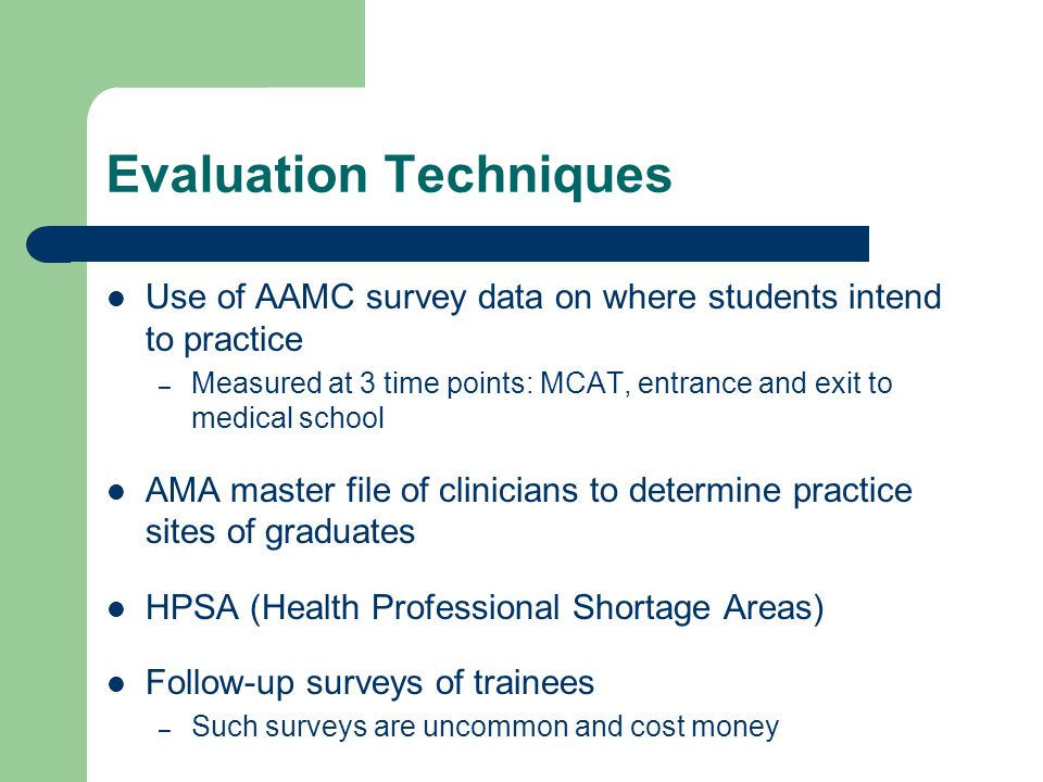 Evaluation Techniques Use of AAMC survey data on where students intend to practice – Measured at 3 time points: MCAT, entrance and exit to medical school AMA master file of clinicians to determine practice sites of graduates HPSA (Health Professional Shortage Areas) Follow-up surveys of trainees – Such surveys are uncommon and cost money