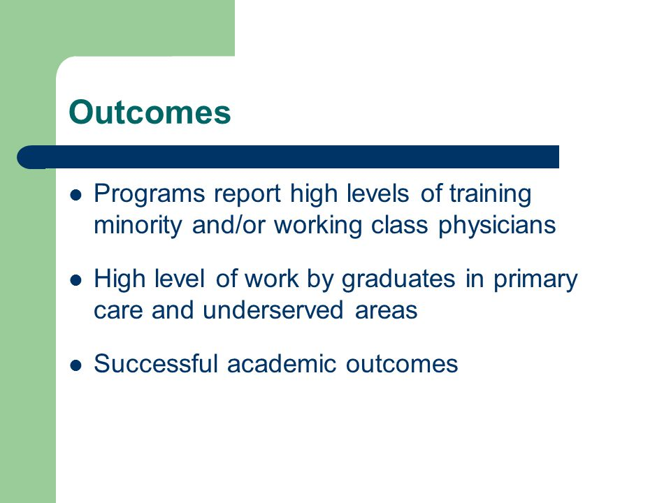 Outcomes Programs report high levels of training minority and/or working class physicians High level of work by graduates in primary care and underserved areas Successful academic outcomes