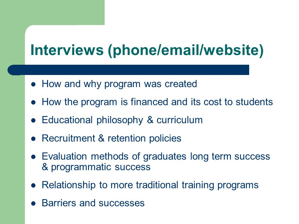 Interviews (phone/email/website) How and why program was created How the program is financed and its cost to students Educational philosophy & curriculum Recruitment & retention policies Evaluation methods of graduates long term success & programmatic success Relationship to more traditional training programs Barriers and successes