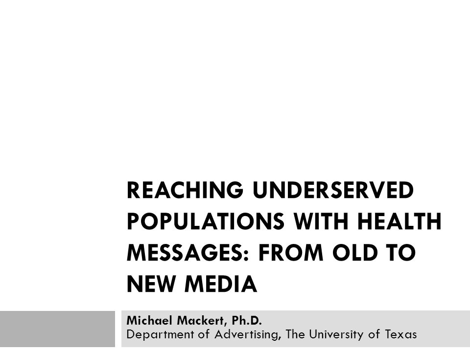 REACHING UNDERSERVED POPULATIONS WITH HEALTH MESSAGES: FROM OLD TO NEW MEDIA Michael Mackert, Ph.D. Department of Advertising, The University of Texas