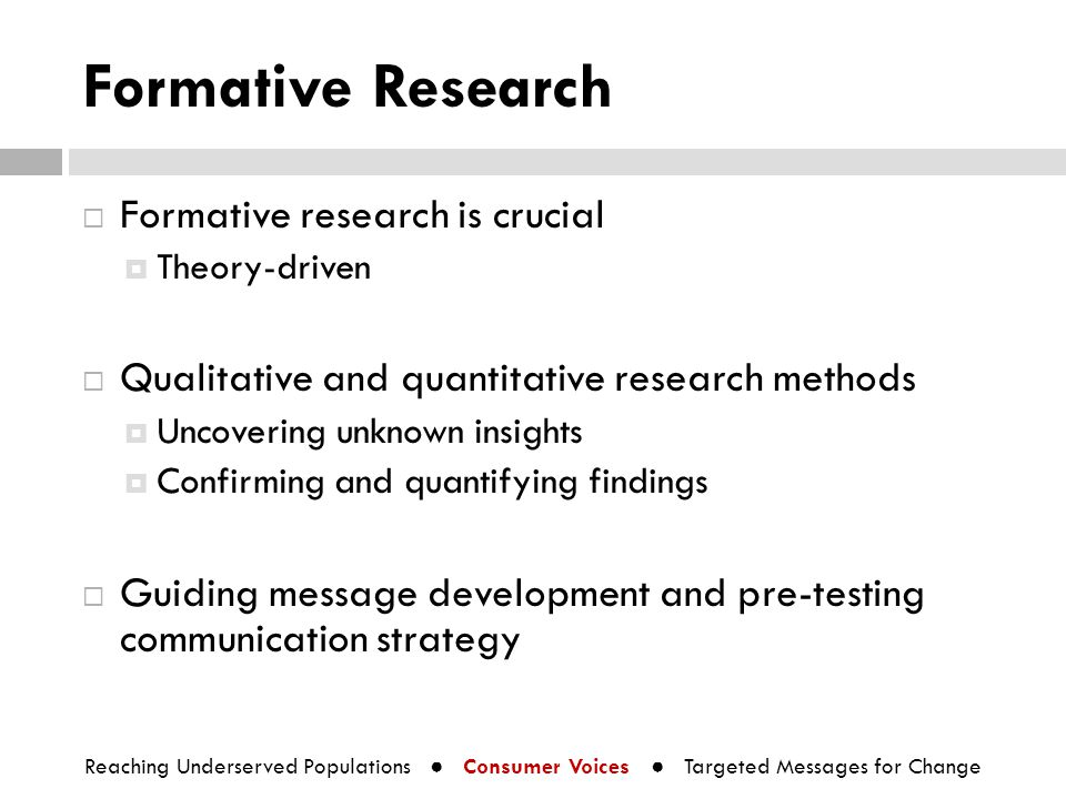 Formative Research  Formative research is crucial  Theory-driven  Qualitative and quantitative research methods  Uncovering unknown insights  Con