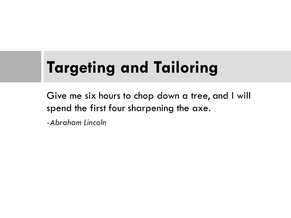 Give me six hours to chop down a tree, and I will spend the first four sharpening the axe. -Abraham Lincoln Targeting and Tailoring