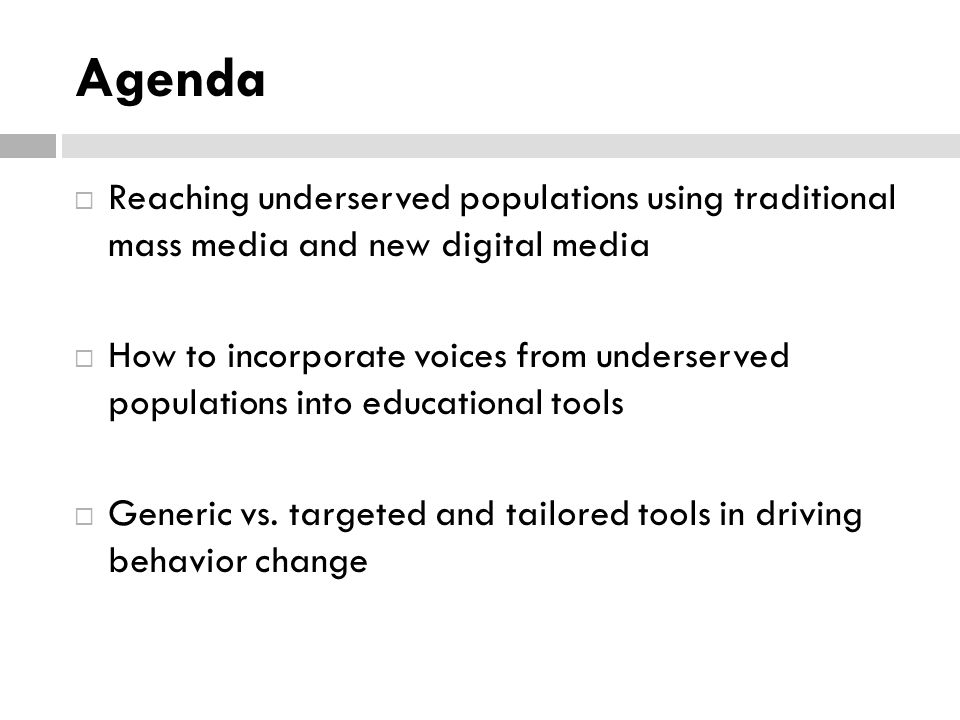 Agenda  Reaching underserved populations using traditional mass media and new digital media  How to incorporate voices from underserved populations