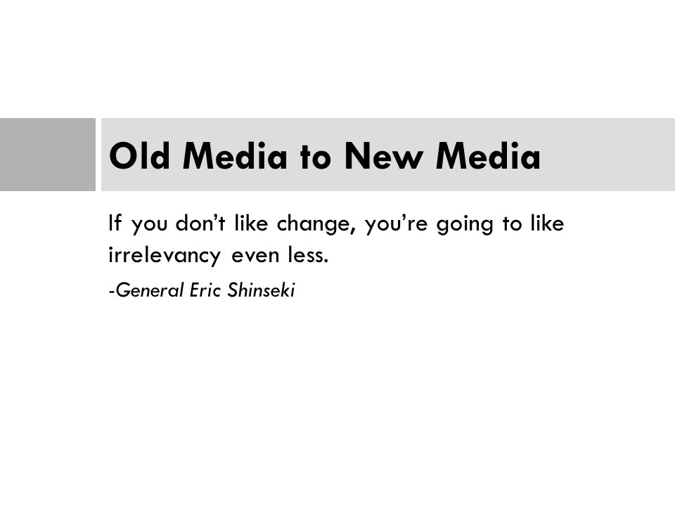 If you don't like change, you're going to like irrelevancy even less. -General Eric Shinseki Old Media to New Media