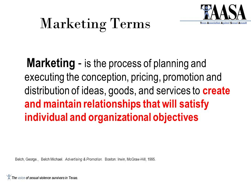 Marketing Terms Marketing - is the process of planning and executing the conception, pricing, promotion and distribution of ideas, goods, and services to create and maintain relationships that will satisfy individual and organizational objectives Belch, George., Belch Michael.