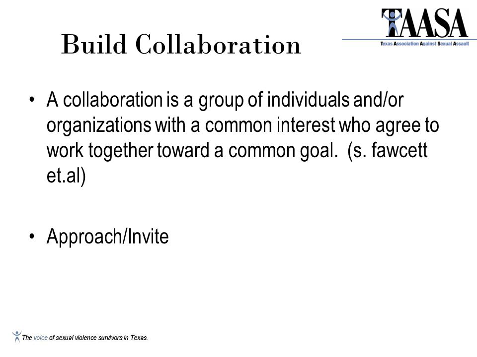 Build Collaboration A collaboration is a group of individuals and/or organizations with a common interest who agree to work together toward a common goal.