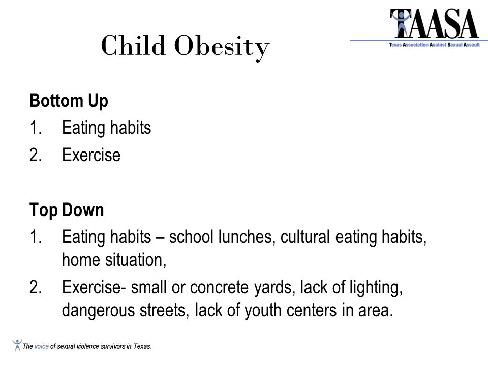 Child Obesity Bottom Up 1.Eating habits 2.Exercise Top Down 1.Eating habits – school lunches, cultural eating habits, home situation, 2.Exercise- small or concrete yards, lack of lighting, dangerous streets, lack of youth centers in area.