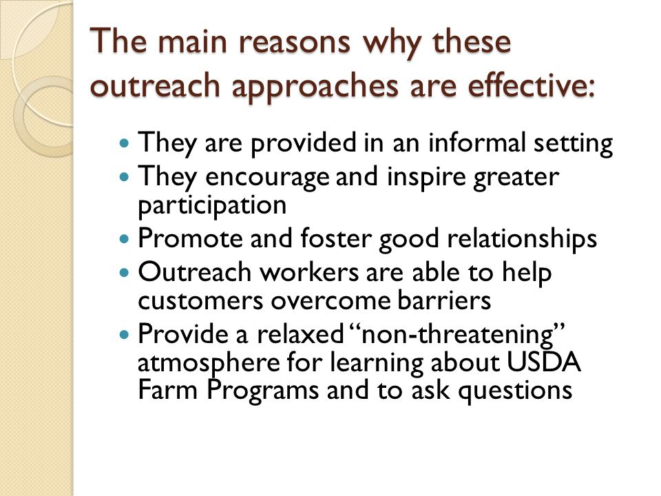 The main reasons why these outreach approaches are effective: They are provided in an informal setting They encourage and inspire greater participation Promote and foster good relationships Outreach workers are able to help customers overcome barriers Provide a relaxed non-threatening atmosphere for learning about USDA Farm Programs and to ask questions