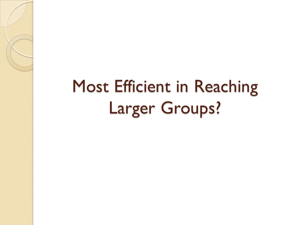 Most Efficient in Reaching Larger Groups?
