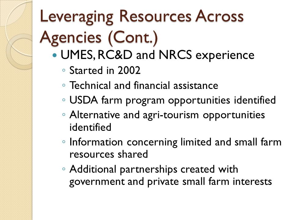Leveraging Resources Across Agencies (Cont.) UMES, RC&D and NRCS experience ◦ Started in 2002 ◦ Technical and financial assistance ◦ USDA farm program opportunities identified ◦ Alternative and agri-tourism opportunities identified ◦ Information concerning limited and small farm resources shared ◦ Additional partnerships created with government and private small farm interests