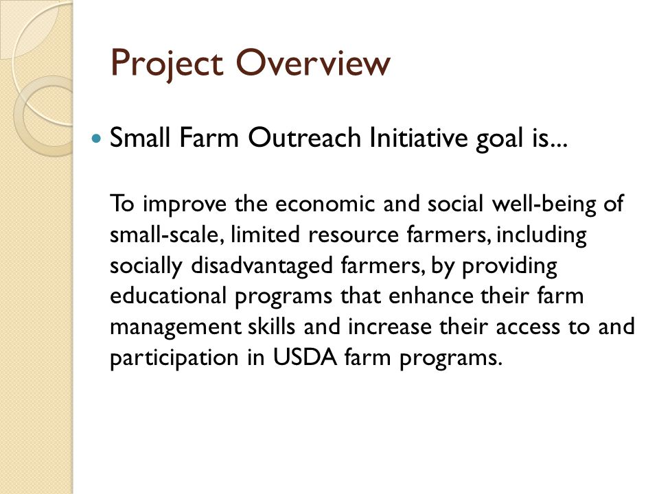 Project Overview Small Farm Outreach Initiative goal is... To improve the economic and social well-being of small-scale, limited resource farmers, inc