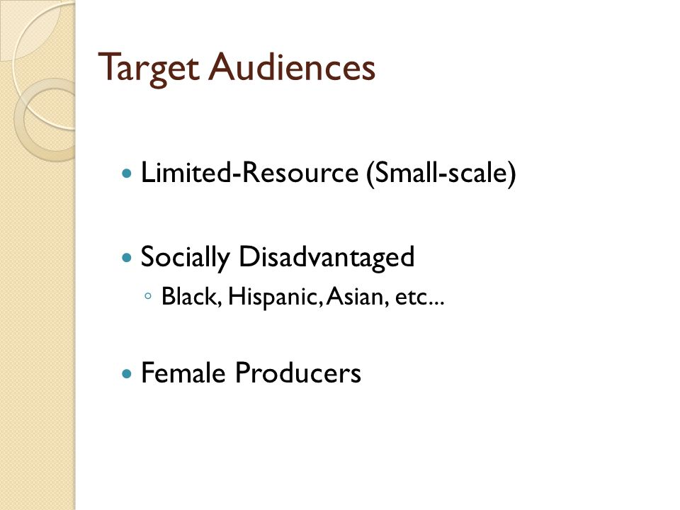 Target Audiences Limited-Resource (Small-scale) Socially Disadvantaged ◦ Black, Hispanic, Asian, etc... Female Producers