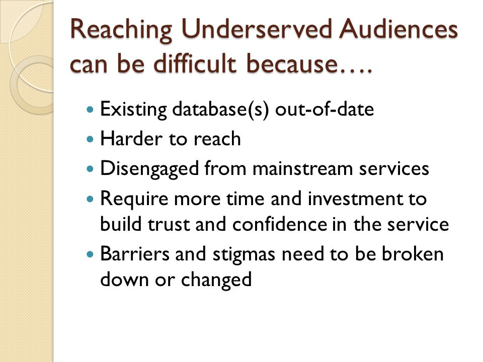 Reaching Underserved Audiences can be difficult because…. Existing database(s) out-of-date Harder to reach Disengaged from mainstream services Require