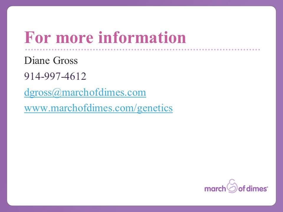 For more information Diane Gross 914-997-4612 dgross@marchofdimes.com www.marchofdimes.com/genetics