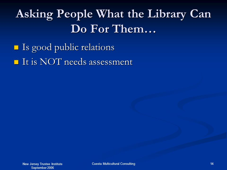 New Jersey Trustee Institute September 2006 14Cuesta Multicultural Consulting Asking People What the Library Can Do For Them… Is good public relations Is good public relations It is NOT needs assessment It is NOT needs assessment