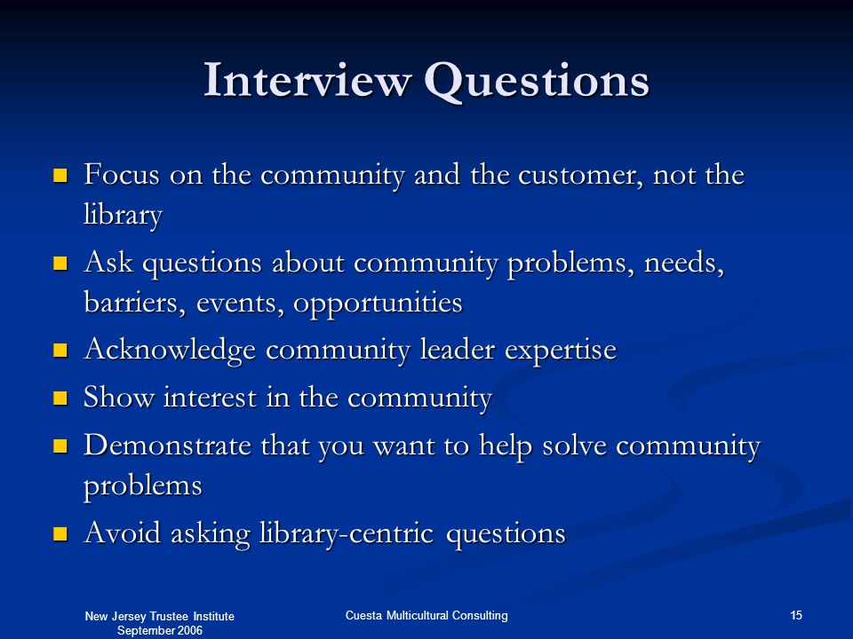 New Jersey Trustee Institute September 2006 15Cuesta Multicultural Consulting Interview Questions Focus on the community and the customer, not the library Focus on the community and the customer, not the library Ask questions about community problems, needs, barriers, events, opportunities Ask questions about community problems, needs, barriers, events, opportunities Acknowledge community leader expertise Acknowledge community leader expertise Show interest in the community Show interest in the community Demonstrate that you want to help solve community problems Demonstrate that you want to help solve community problems Avoid asking library-centric questions Avoid asking library-centric questions