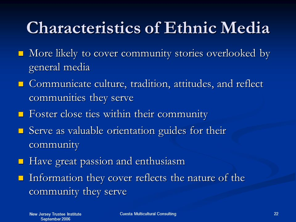 New Jersey Trustee Institute September 2006 22Cuesta Multicultural Consulting Characteristics of Ethnic Media More likely to cover community stories o