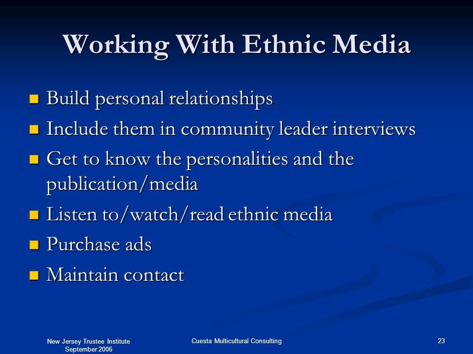 New Jersey Trustee Institute September 2006 23Cuesta Multicultural Consulting Working With Ethnic Media Build personal relationships Build personal relationships Include them in community leader interviews Include them in community leader interviews Get to know the personalities and the publication/media Get to know the personalities and the publication/media Listen to/watch/read ethnic media Listen to/watch/read ethnic media Purchase ads Purchase ads Maintain contact Maintain contact