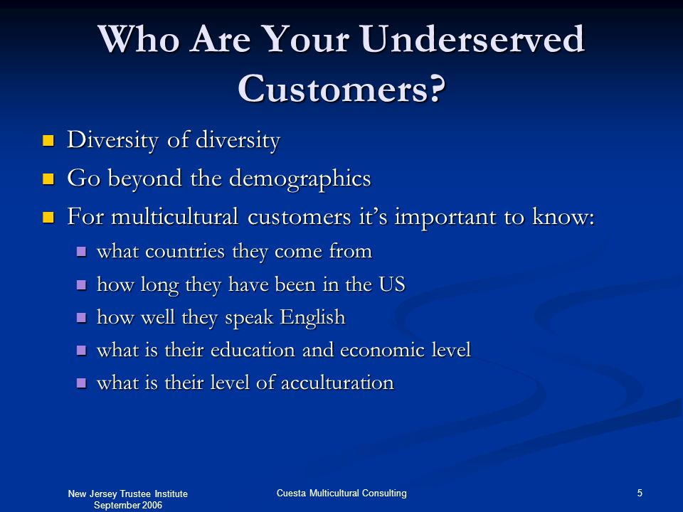 New Jersey Trustee Institute September 2006 5Cuesta Multicultural Consulting Who Are Your Underserved Customers? Diversity of diversity Diversity of d