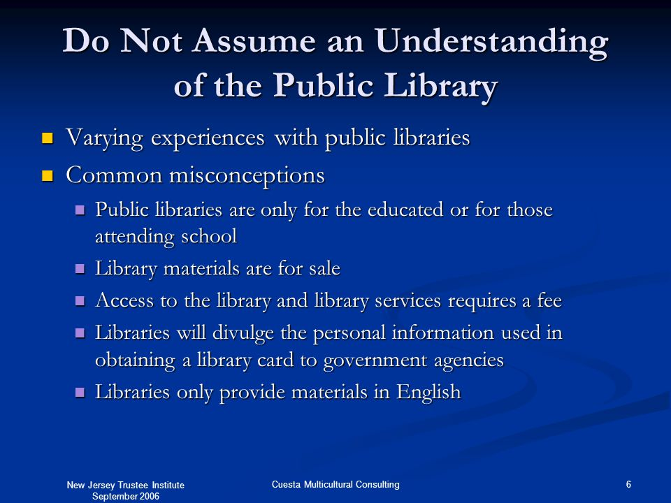New Jersey Trustee Institute September 2006 6Cuesta Multicultural Consulting Do Not Assume an Understanding of the Public Library Varying experiences with public libraries Varying experiences with public libraries Common misconceptions Common misconceptions Public libraries are only for the educated or for those attending school Public libraries are only for the educated or for those attending school Library materials are for sale Library materials are for sale Access to the library and library services requires a fee Access to the library and library services requires a fee Libraries will divulge the personal information used in obtaining a library card to government agencies Libraries will divulge the personal information used in obtaining a library card to government agencies Libraries only provide materials in English Libraries only provide materials in English