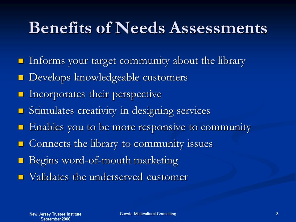 New Jersey Trustee Institute September 2006 8Cuesta Multicultural Consulting Benefits of Needs Assessments Informs your target community about the library Informs your target community about the library Develops knowledgeable customers Develops knowledgeable customers Incorporates their perspective Incorporates their perspective Stimulates creativity in designing services Stimulates creativity in designing services Enables you to be more responsive to community Enables you to be more responsive to community Connects the library to community issues Connects the library to community issues Begins word-of-mouth marketing Begins word-of-mouth marketing Validates the underserved customer Validates the underserved customer