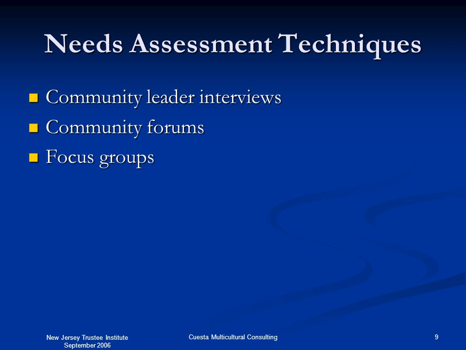 New Jersey Trustee Institute September 2006 9Cuesta Multicultural Consulting Needs Assessment Techniques Community leader interviews Community leader interviews Community forums Community forums Focus groups Focus groups