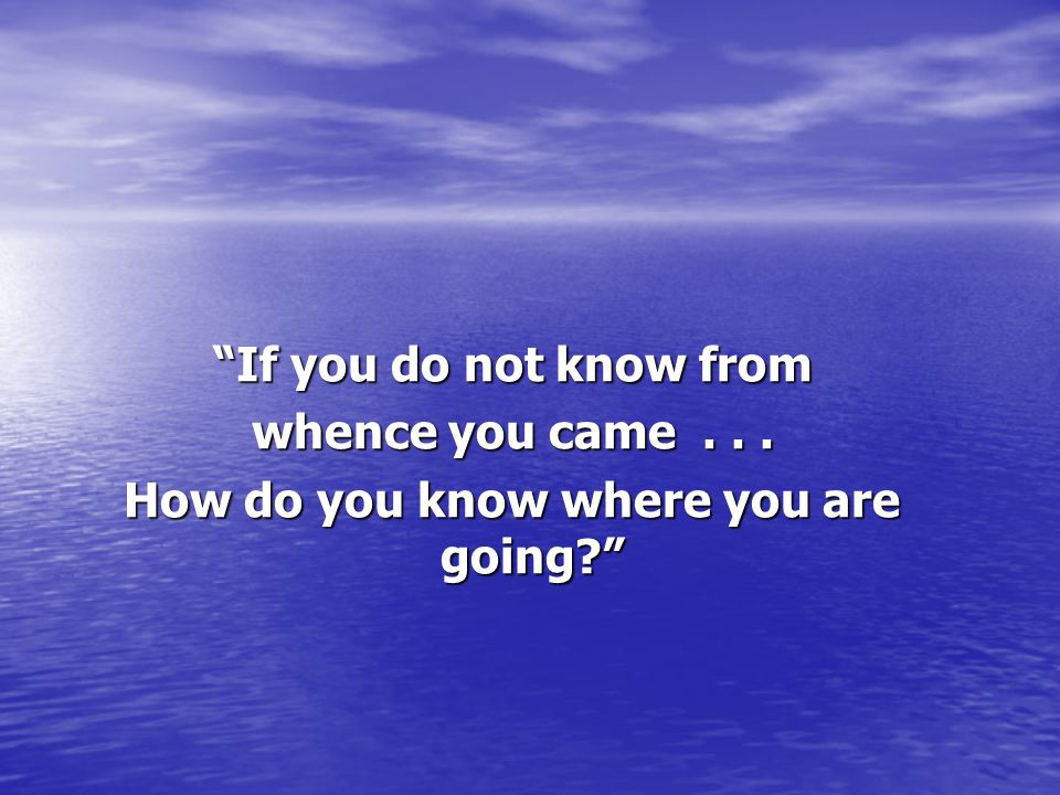 If you do not know from whence you came... How do you know where you are going?