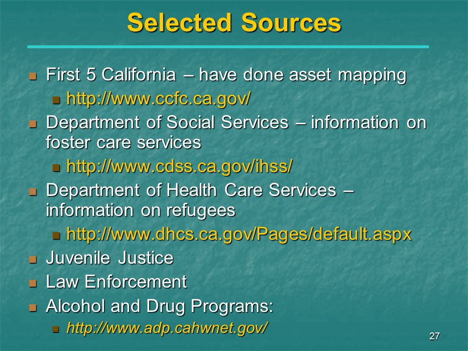 27 Selected Sources First 5 California – have done asset mapping First 5 California – have done asset mapping http://www.ccfc.ca.gov/ http://www.ccfc.ca.gov/ Department of Social Services – information on foster care services Department of Social Services – information on foster care services http://www.cdss.ca.gov/ihss/ http://www.cdss.ca.gov/ihss/ Department of Health Care Services – information on refugees Department of Health Care Services – information on refugees http://www.dhcs.ca.gov/Pages/default.aspx http://www.dhcs.ca.gov/Pages/default.aspx Juvenile Justice Juvenile Justice Law Enforcement Law Enforcement Alcohol and Drug Programs: Alcohol and Drug Programs: http://www.adp.cahwnet.gov/ http://www.adp.cahwnet.gov/