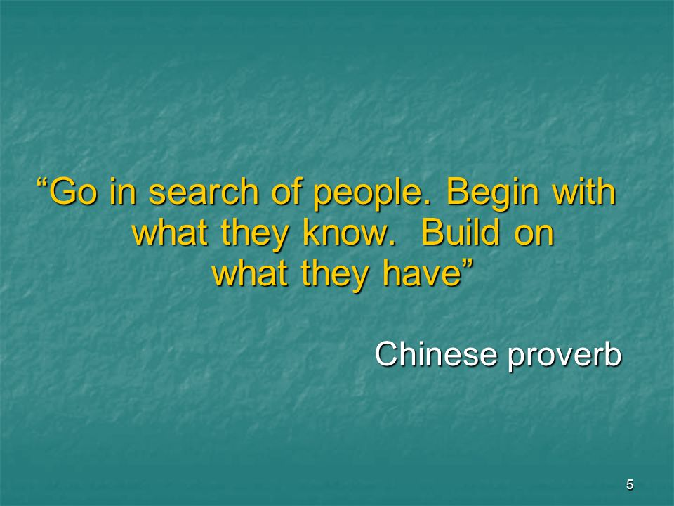 5 Go in search of people. Begin with what they know. Build on what they have Chinese proverb
