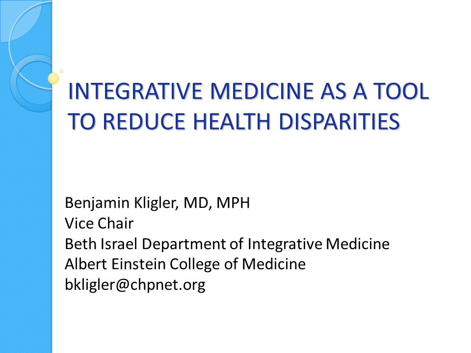 INTEGRATIVE MEDICINE AS A TOOL TO REDUCE HEALTH DISPARITIES Benjamin Kligler, MD, MPH Vice Chair Beth Israel Department of Integrative Medicine Albert Einstein College of Medicine bkligler@chpnet.org