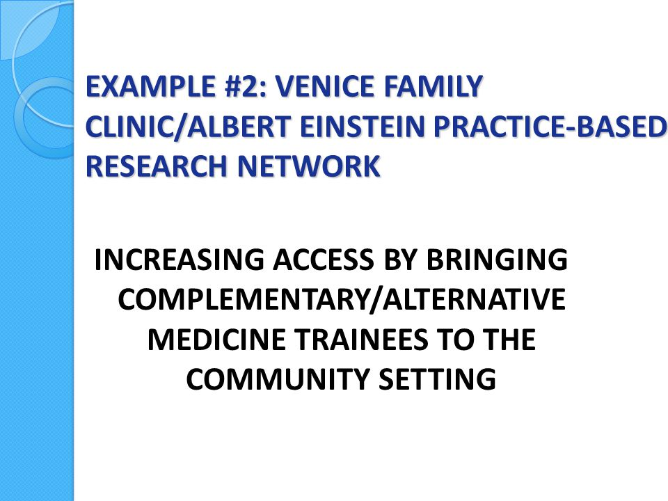 EXAMPLE #2: VENICE FAMILY CLINIC/ALBERT EINSTEIN PRACTICE-BASED RESEARCH NETWORK INCREASING ACCESS BY BRINGING COMPLEMENTARY/ALTERNATIVE MEDICINE TRAINEES TO THE COMMUNITY SETTING