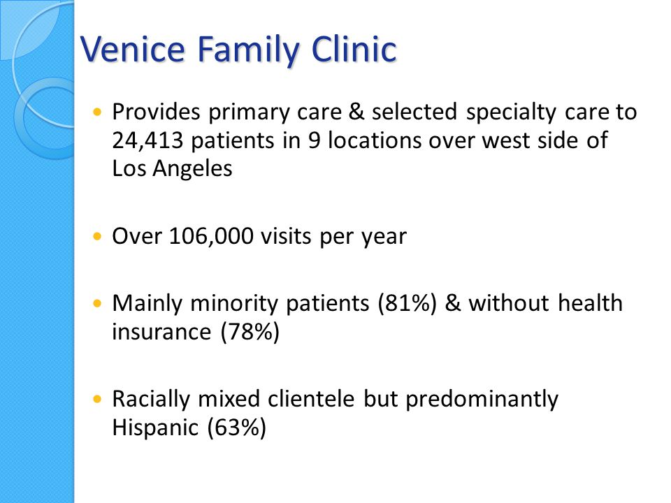 Venice Family Clinic Provides primary care & selected specialty care to 24,413 patients in 9 locations over west side of Los Angeles Over 106,000 visits per year Mainly minority patients (81%) & without health insurance (78%) Racially mixed clientele but predominantly Hispanic (63%)