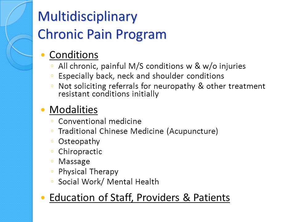 Multidisciplinary Chronic Pain Program Conditions ◦ All chronic, painful M/S conditions w & w/o injuries ◦ Especially back, neck and shoulder conditions ◦ Not soliciting referrals for neuropathy & other treatment resistant conditions initially Modalities ◦ Conventional medicine ◦ Traditional Chinese Medicine (Acupuncture) ◦ Osteopathy ◦ Chiropractic ◦ Massage ◦ Physical Therapy ◦ Social Work/ Mental Health Education of Staff, Providers & Patients