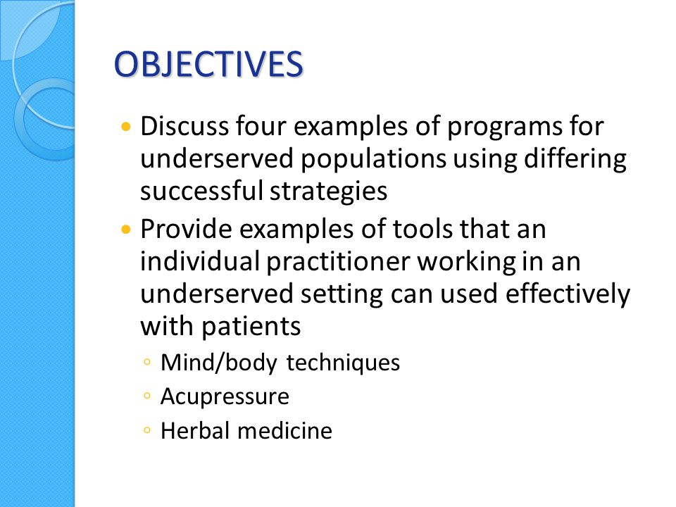 OBJECTIVES Discuss four examples of programs for underserved populations using differing successful strategies Provide examples of tools that an individual practitioner working in an underserved setting can used effectively with patients ◦ Mind/body techniques ◦ Acupressure ◦ Herbal medicine