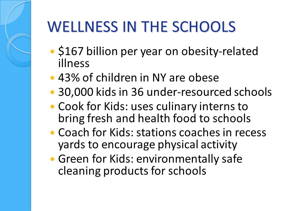 WELLNESS IN THE SCHOOLS $167 billion per year on obesity-related illness 43% of children in NY are obese 30,000 kids in 36 under-resourced schools Cook for Kids: uses culinary interns to bring fresh and health food to schools Coach for Kids: stations coaches in recess yards to encourage physical activity Green for Kids: environmentally safe cleaning products for schools