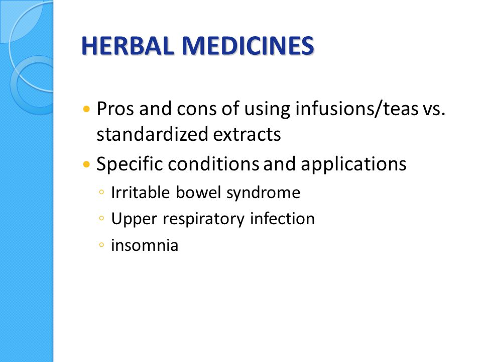 HERBAL MEDICINES Pros and cons of using infusions/teas vs.