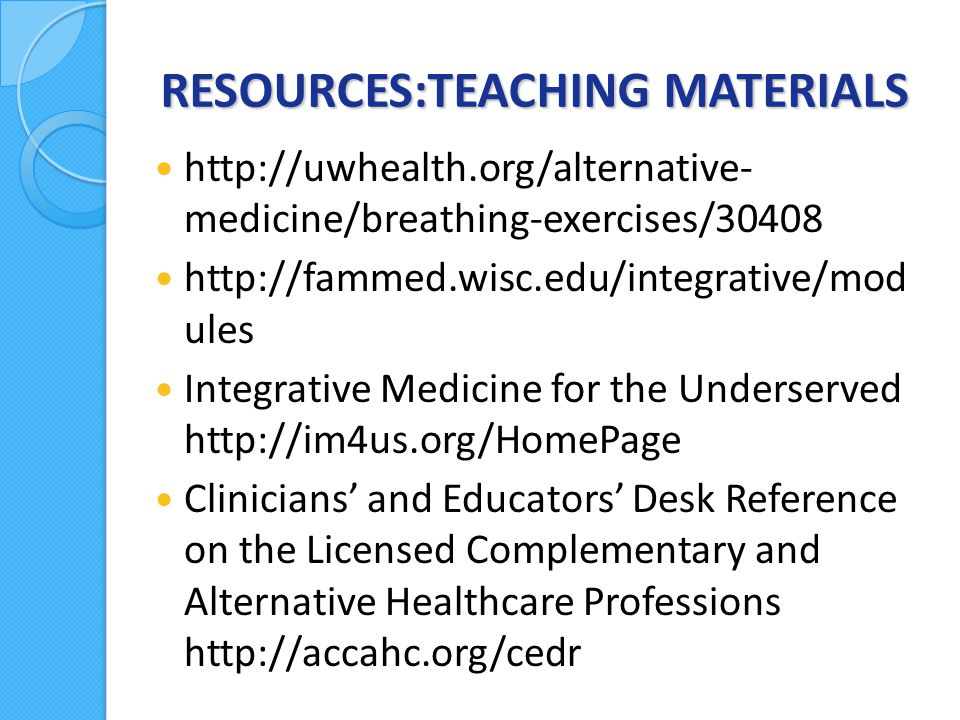 RESOURCES:TEACHING MATERIALS http://uwhealth.org/alternative- medicine/breathing-exercises/30408 http://fammed.wisc.edu/integrative/mod ules Integrative Medicine for the Underserved http://im4us.org/HomePage Clinicians' and Educators' Desk Reference on the Licensed Complementary and Alternative Healthcare Professions http://accahc.org/cedr