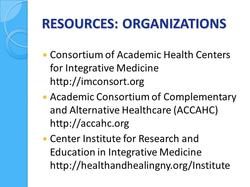 RESOURCES: ORGANIZATIONS Consortium of Academic Health Centers for Integrative Medicine http://imconsort.org Academic Consortium of Complementary and Alternative Healthcare (ACCAHC) http://accahc.org Center Institute for Research and Education in Integrative Medicine http://healthandhealingny.org/Institute