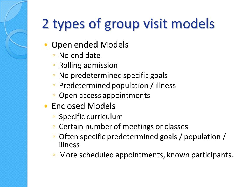 2 types of group visit models Open ended Models – Cardiac disease: HTN, High Cholesterol, DM6 – Weight loss 4 – Smoking cessation 1 – Stress related illness1 – Chronic pain3 – Developmental delay2 – Pediatric Obesity14 3 Family, 1 Toddler, 9 Children 8-12yo, 1 children 13-18yo Enclosed Models – Acupuncture (6 spaces)1 – Prenatal 2 – Suboxone2 – Diabetes self management and education2