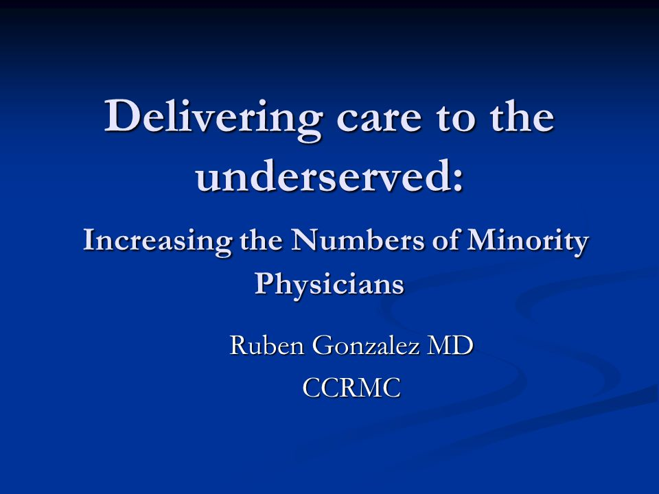 Delivering care to the underserved: Increasing the Numbers of Minority Physicians Ruben Gonzalez MD CCRMC