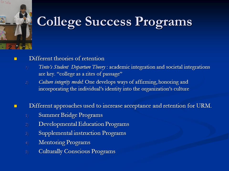 College Success Programs Different theories of retention Different theories of retention 1) Tinto's Student Departure Theory : academic integration and societal integrations are key.