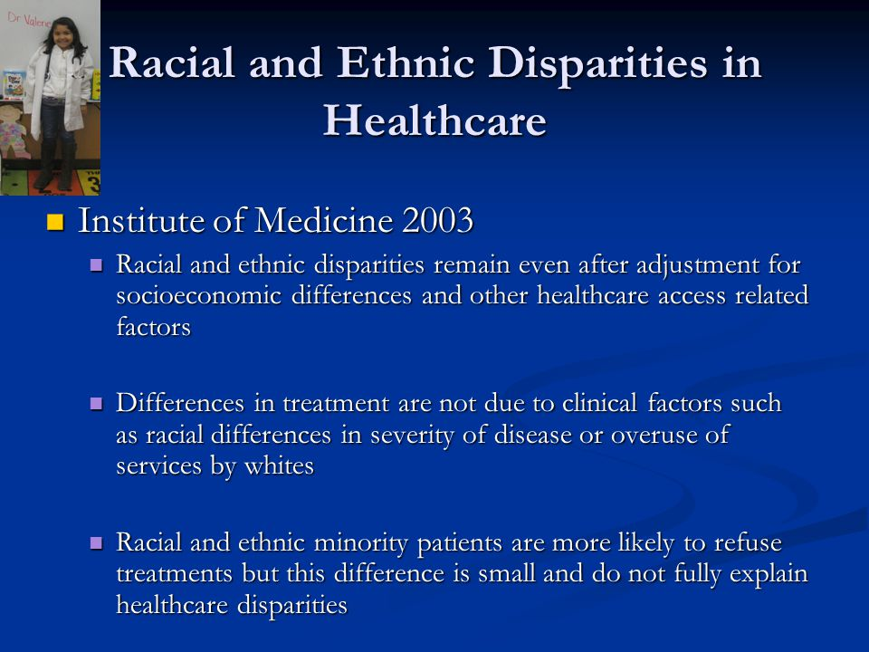Racial and Ethnic Disparities in Healthcare Institute of Medicine 2003 Institute of Medicine 2003 Racial and ethnic disparities remain even after adjustment for socioeconomic differences and other healthcare access related factors Racial and ethnic disparities remain even after adjustment for socioeconomic differences and other healthcare access related factors Differences in treatment are not due to clinical factors such as racial differences in severity of disease or overuse of services by whites Differences in treatment are not due to clinical factors such as racial differences in severity of disease or overuse of services by whites Racial and ethnic minority patients are more likely to refuse treatments but this difference is small and do not fully explain healthcare disparities Racial and ethnic minority patients are more likely to refuse treatments but this difference is small and do not fully explain healthcare disparities