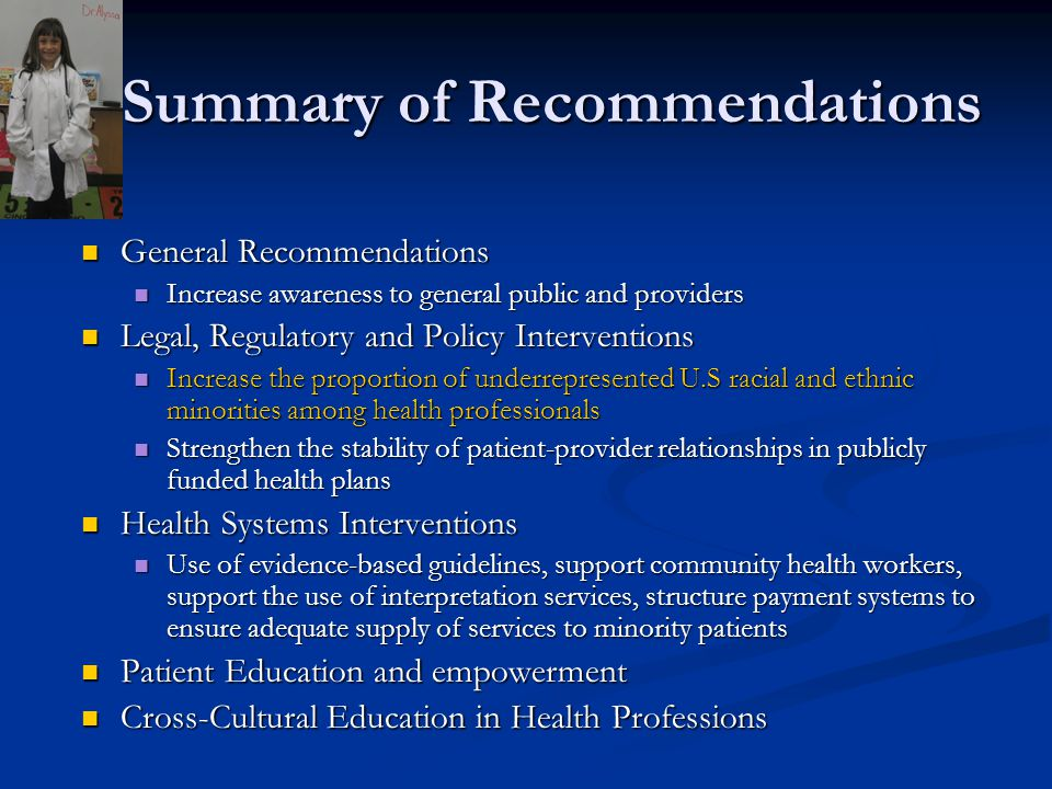 Summary of Recommendations General Recommendations General Recommendations Increase awareness to general public and providers Increase awareness to general public and providers Legal, Regulatory and Policy Interventions Legal, Regulatory and Policy Interventions Increase the proportion of underrepresented U.S racial and ethnic minorities among health professionals Increase the proportion of underrepresented U.S racial and ethnic minorities among health professionals Strengthen the stability of patient-provider relationships in publicly funded health plans Strengthen the stability of patient-provider relationships in publicly funded health plans Health Systems Interventions Health Systems Interventions Use of evidence-based guidelines, support community health workers, support the use of interpretation services, structure payment systems to ensure adequate supply of services to minority patients Use of evidence-based guidelines, support community health workers, support the use of interpretation services, structure payment systems to ensure adequate supply of services to minority patients Patient Education and empowerment Patient Education and empowerment Cross-Cultural Education in Health Professions Cross-Cultural Education in Health Professions