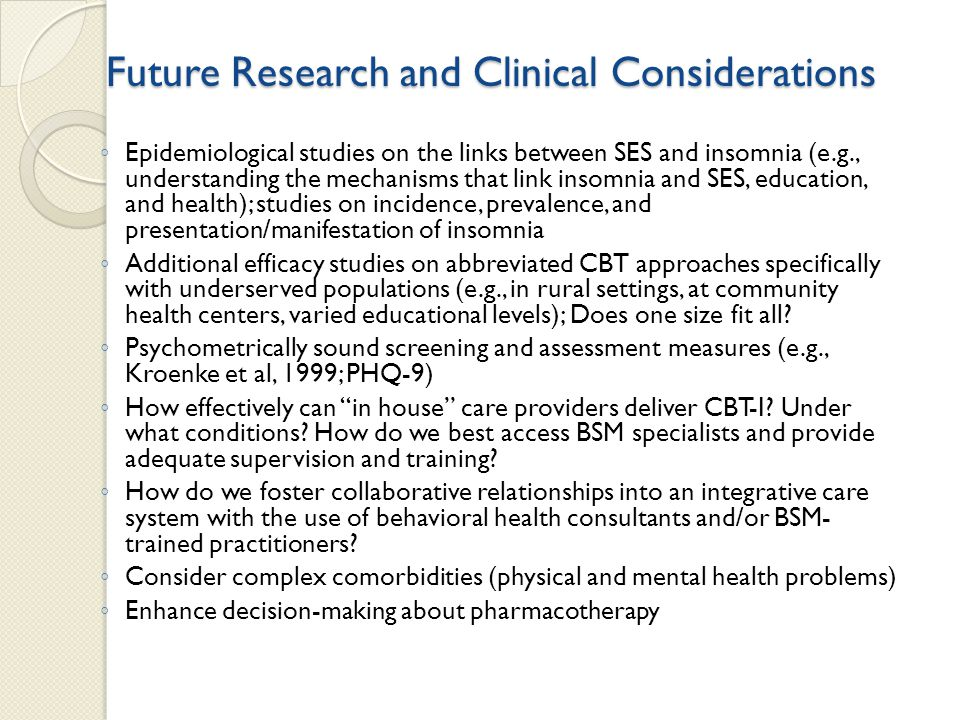 Future Research and Clinical Considerations ◦ Epidemiological studies on the links between SES and insomnia (e.g., understanding the mechanisms that link insomnia and SES, education, and health); studies on incidence, prevalence, and presentation/manifestation of insomnia ◦ Additional efficacy studies on abbreviated CBT approaches specifically with underserved populations (e.g., in rural settings, at community health centers, varied educational levels); Does one size fit all.