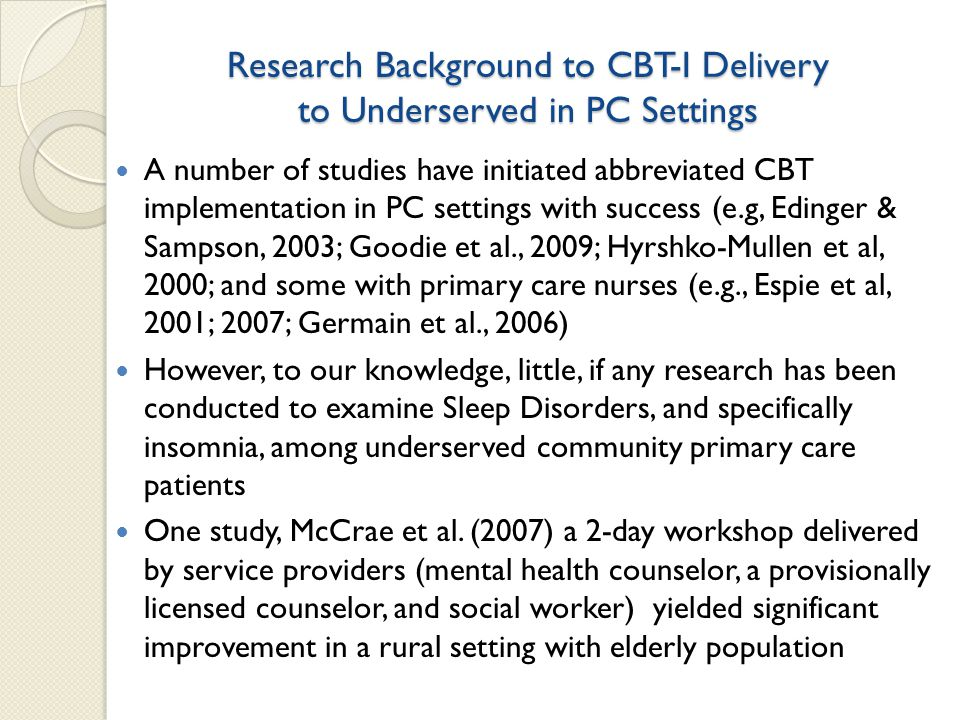 Research Background to CBT-I Delivery to Underserved in PC Settings A number of studies have initiated abbreviated CBT implementation in PC settings with success (e.g, Edinger & Sampson, 2003; Goodie et al., 2009; Hyrshko-Mullen et al, 2000; and some with primary care nurses (e.g., Espie et al, 2001; 2007; Germain et al., 2006) However, to our knowledge, little, if any research has been conducted to examine Sleep Disorders, and specifically insomnia, among underserved community primary care patients One study, McCrae et al.