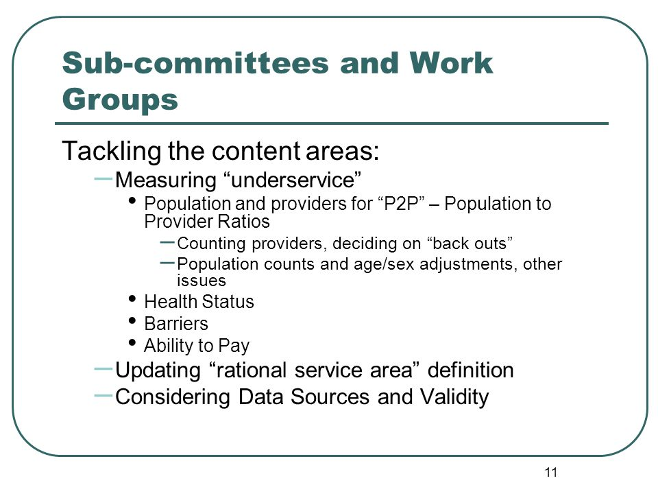 Sub-committees and Work Groups Tackling the content areas: – Measuring underservice Population and providers for P2P – Population to Provider Ratios – Counting providers, deciding on back outs – Population counts and age/sex adjustments, other issues Health Status Barriers Ability to Pay – Updating rational service area definition – Considering Data Sources and Validity 11