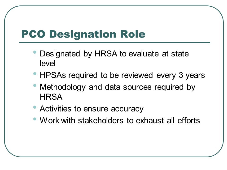 PCO Designation Role Designated by HRSA to evaluate at state level HPSAs required to be reviewed every 3 years Methodology and data sources required b